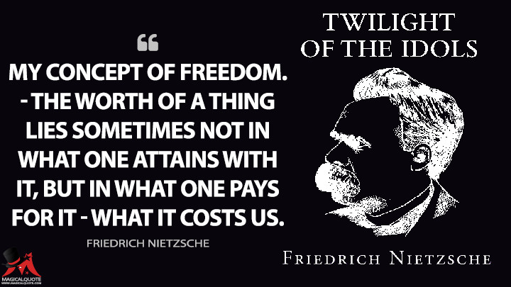 My concept of freedom. — The worth of a thing lies sometimes not in what one attains with it, but in what one pays for it — what it costs us. - Friedrich Nietzsche (Twilight of the Idols Quotes)