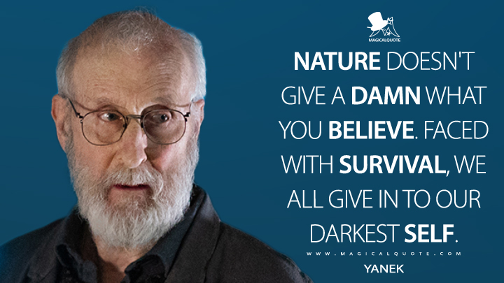 Nature doesn't give a damn what you believe. Faced with survival, we all give in to our darkest self. - Yanek (Counterpart Quotes)