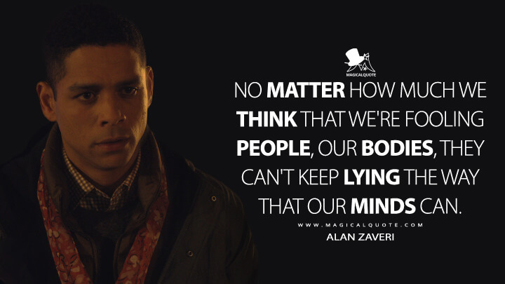 No matter how much we think that we're fooling people, our bodies, they can't keep lying the way that our minds can. - Alan Zaveri (Russian Doll Quotes)