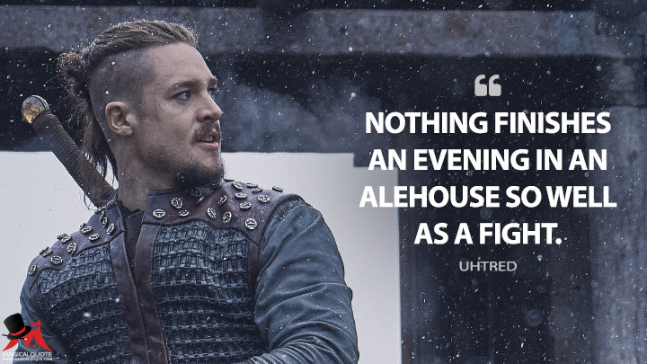Nothing finishes an evening in an alehouse so well as a fight. - Uhtred (The Last Kingdom Quotes)