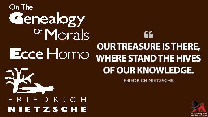 Our treasure is there, where stand the hives of our knowledge. - Friedrich Nietzsche (On the Genealogy of Morality Quotes)