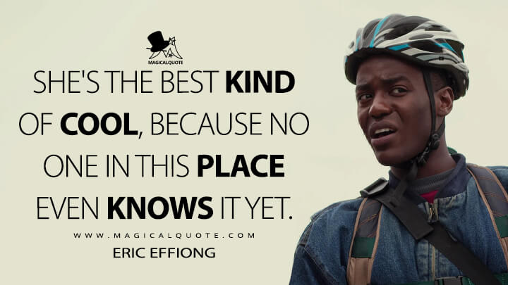 She's the best kind of cool, because no one in this place even knows it yet. - Eric Effoing (Sex Education Quotes)