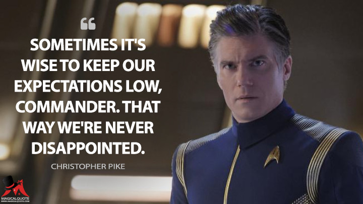 Sometimes it's wise to keep our expectations low, Commander. That way we're never disappointed. - Christopher Pike (Star Trek: Discovery Quotes)
