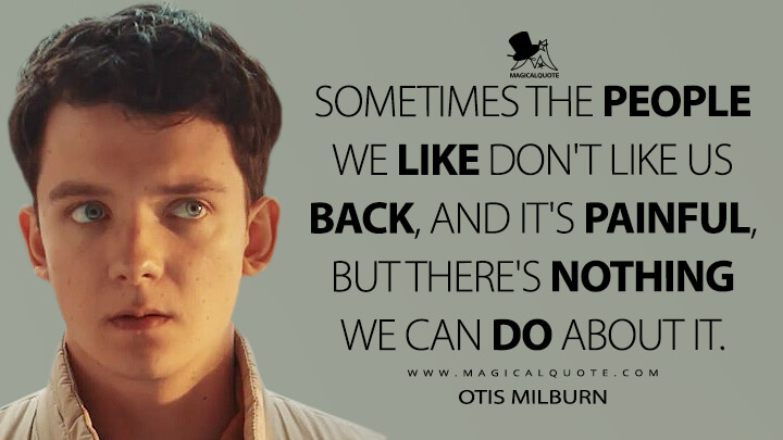 Sometimes the people we like don't like us back, and it's painful, but there's nothing we can do about it. - Otis Milburn (Sex Education Quotes)