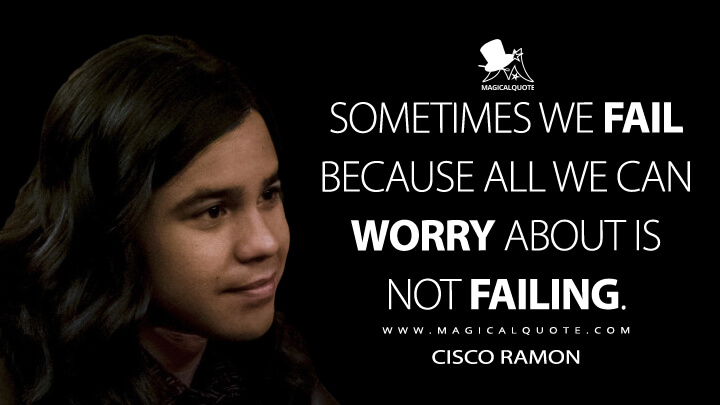 Sometimes we fail because all we can worry about is not failing. - Cisco Ramon (The Flash Quotes)