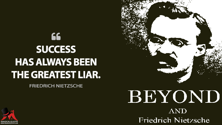 Success has always been the greatest liar. - Friedrich Nietzsche (Beyond Good and Evil Quotes)