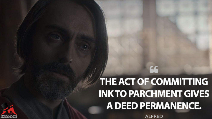 The act of committing ink to parchment gives a deed permanence. - Alfred (The Last Kingdom Quotes)