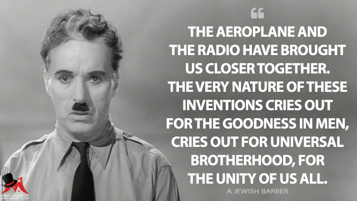 The aeroplane and the radio have brought us closer together. The very nature of these inventions cries out for the goodness in men, cries out for universal brotherhood, for the unity of us all. - A Jewish Barber (The Great Dictator Quotes)