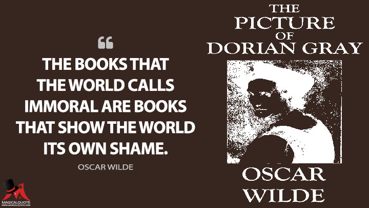 The books that the world calls immoral are books that show the world its own shame. - Oscar Wilde (The Picture of Dorian Gray Quotes)