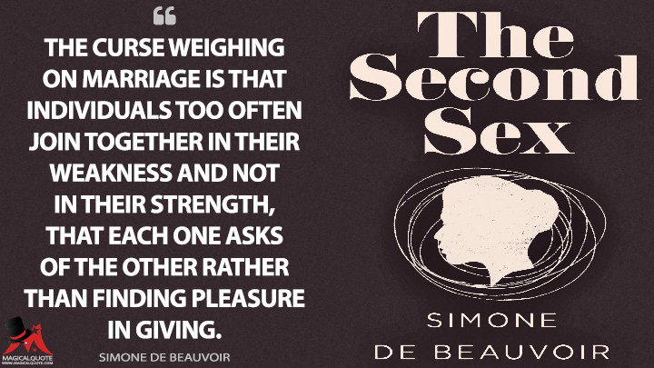 The curse weighing on marriage is that individuals too often join together in their weakness and not in their strength, that each one asks of the other rather than finding pleasure in giving. - Simone de Beauvoir (The Second Sex Quotes)