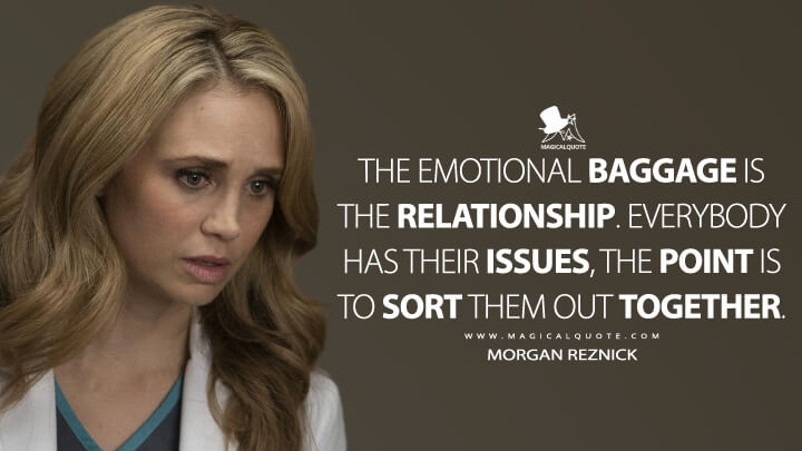 The emotional baggage is the relationship. Everybody has their issues, the point is to sort them out together. - Morgan Reznick (The Good Doctor Quotes)