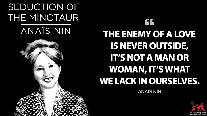The enemy of a love is never outside, it's not a man or woman, it's what we lack in ourselves. - Anaïs Nin (Cities of the Interior Quotes)