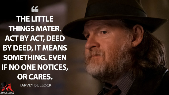 The little things mater. Act by act, deed by deed, it means something. Even if no one notices, or cares. - Harvey Bullock (Gotham Quotes)