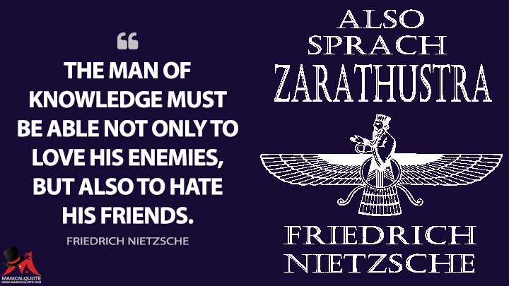 The man of knowledge must be able not only to love his enemies, but also to hate his friends. - Friedrich Nietzsche (Thus Spoke Zarathustra Quotes)