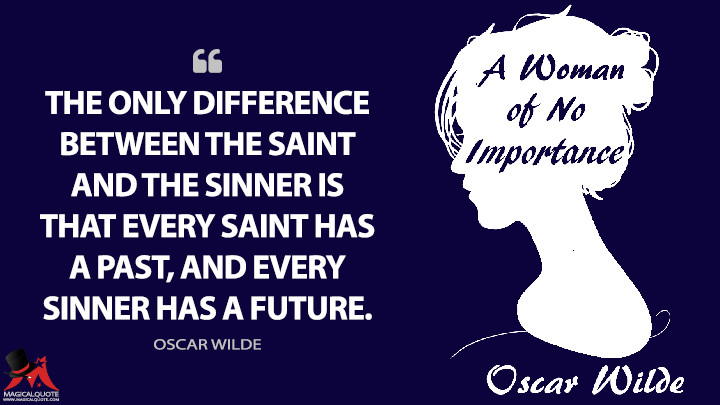 The only difference between the saint and the sinner is that every saint has a past, and every sinner has a future. - Oscar Wilde (A Woman of No Importance Quotes)
