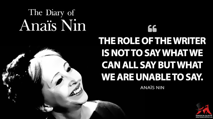 The role of the writer is not to say what we can all say but what we are unable to say. - Anaïs Nin (The Diary of Anaïs Nin Quotes)