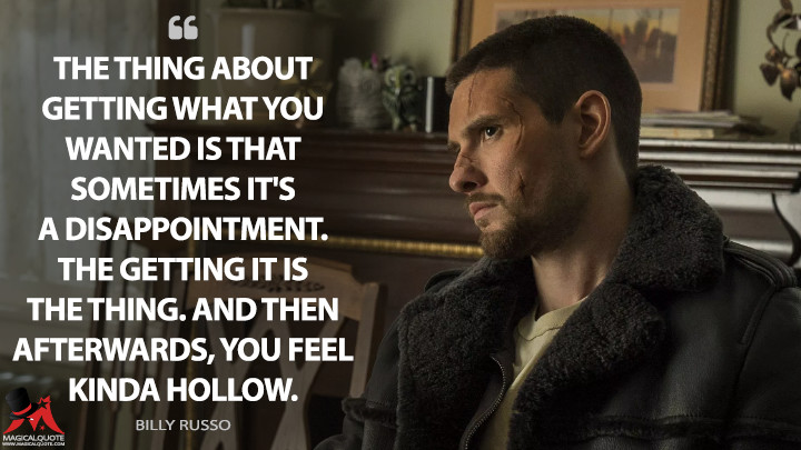 The thing about getting what you wanted is that sometimes it's a disappointment. The getting it is the thing. And then afterwards, you feel kinda hollow. - Billy Russo (The Punisher Quotes)