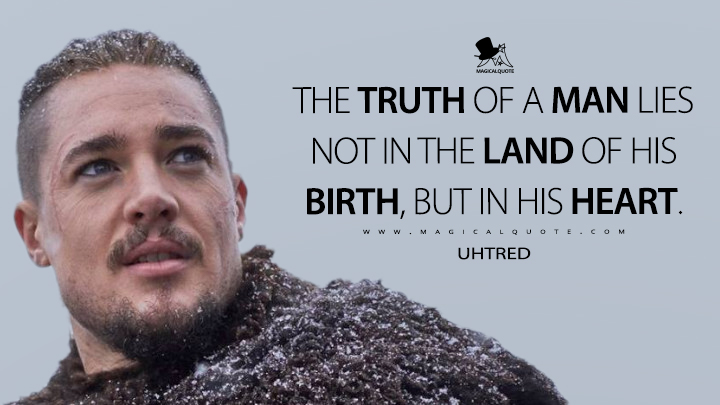 The truth of a man lies not in the land of his birth, but in his heart. - Uhtred (The Last Kingdom Quotes)