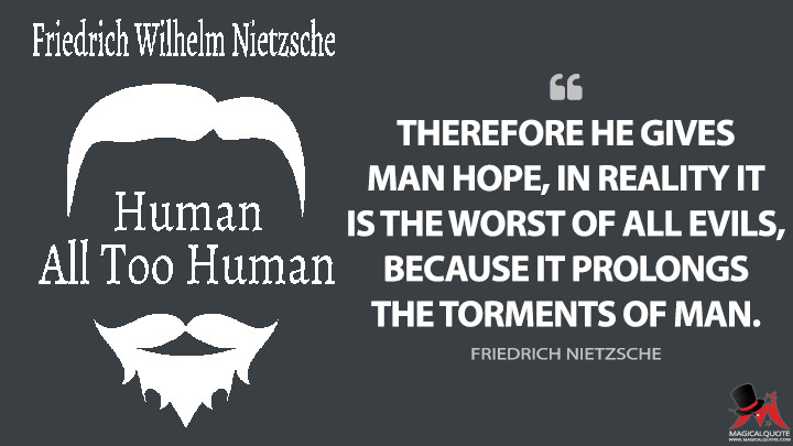 Therefore he gives man hope, in reality it is the worst of all evils, because it prolongs the torments of man. - Friedrich Nietzsche (Human, All Too Human Quotes)