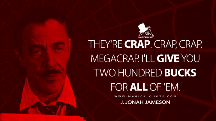 They're crap. Crap, crap, megacrap. I'll give you two hundred bucks for all of 'em. - J. Jonah Jameson (Spider-Man Quotes)