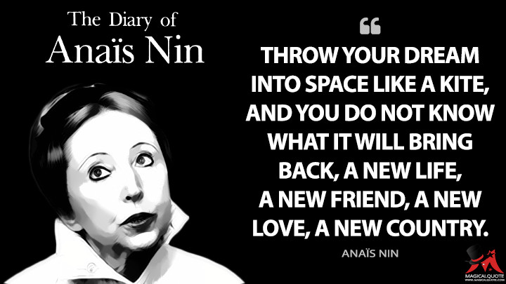 Throw your dream into space like a kite, and you do not know what it will bring back, a new life, a new friend, a new love, a new country. - Anaïs Nin (The Diary of Anaïs Nin Quotes)