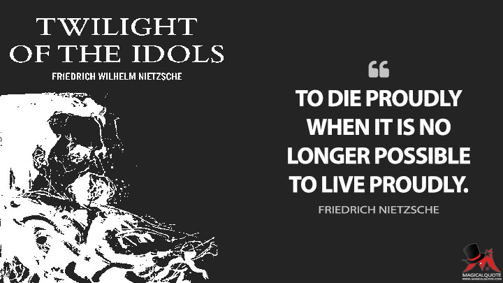 To die proudly when it is no longer possible to live proudly. - Friedrich Nietzsche (Twilight of the Idols Quotes)