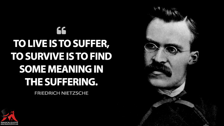 To live is to suffer, to survive is to find some meaning in the suffering. - Friedrich Nietzsche Quotes