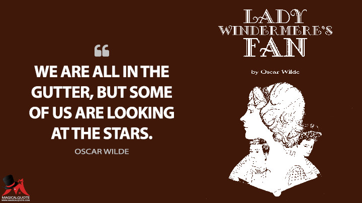 We are all in the gutter, but some of us are looking at the stars. - Oscar Wilde (Lady Windermere's Fan Quotes)