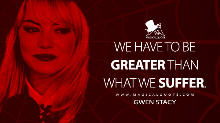 We have to be greater than what we suffer. - Gwen Stacy (The Amazing Spider-Man 2 Quotes)