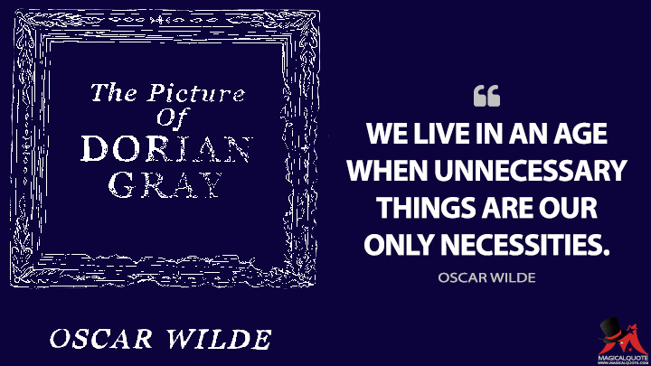 We live in an age when unnecessary things are our only necessities. - Oscar Wilde (The Picture of Dorian Gray Quotes)