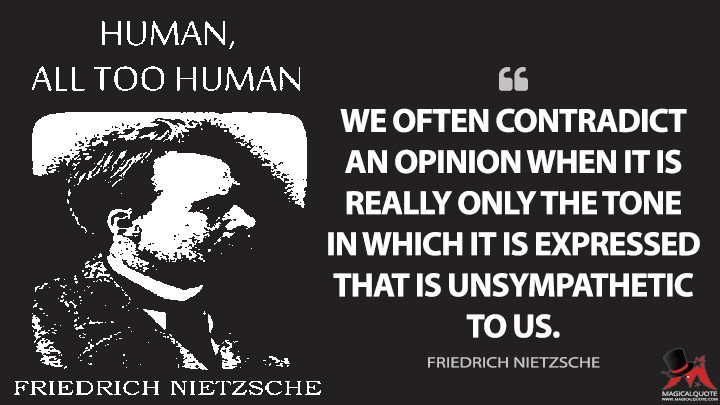 We often contradict an opinion when it is really only the tone in which it is expressed that is unsympathetic to us. - Friedrich Nietzsche (Human, All Too Human Quotes)