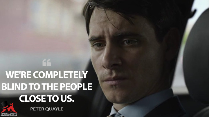 We're completely blind to the people close to us. - Peter Quayle (Counterpart Quotes)