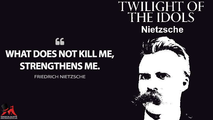 What does not kill me, strengthens me. - Friedrich Nietzsche (Twilight of the Idols Quotes)