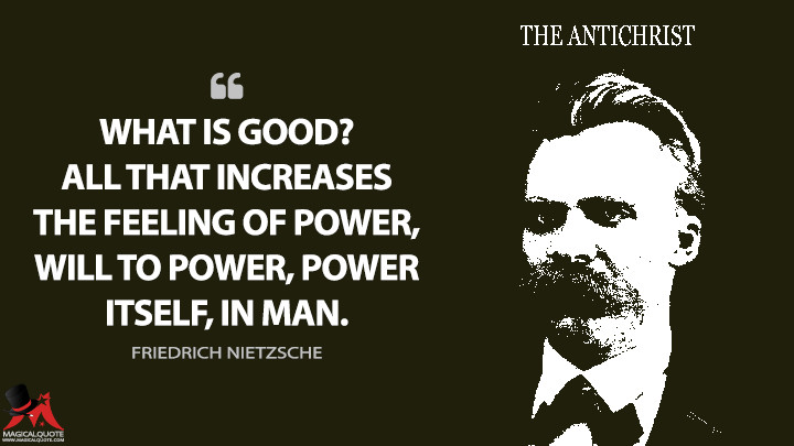 What is good? — All that increases the feeling of power, will to power, power itself, in man. - Friedrich Nietzsche (The Antichrist Quotes)