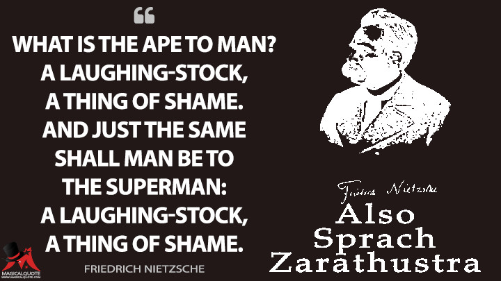 What is the ape to man? A laughing-stock, a thing of shame. And just the same shall man be to the Superman: a laughing-stock, a thing of shame. - Friedrich Nietzsche (Thus Spoke Zarathustra Quotes)
