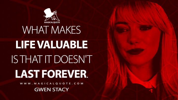 What makes life valuable is that it doesn't last forever. - Gwen Stacy (The Amazing Spider-Man 2 Quotes)