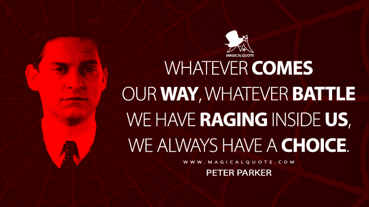 Whatever comes our way, whatever battle we have raging inside us, we always have a choice. - Peter Parker (Spider-Man 3 Quotes)