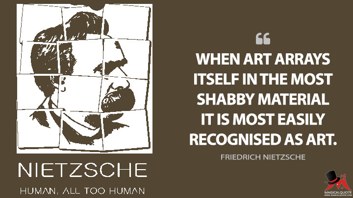 When art arrays itself in the most shabby material it is most easily recognised as art. - Friedrich Nietzsche (Human, All Too Human Quotes)