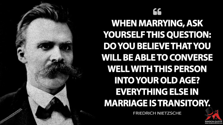 When marrying, ask yourself this question: Do you believe that you will be able to converse well with this person into your old age? Everything else in marriage is transitory. - Friedrich Nietzsche Quotes