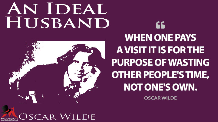 When one pays a visit it is for the purpose of wasting other people's time, not one's own. - Oscar Wilde (An Ideal Husband Quotes)