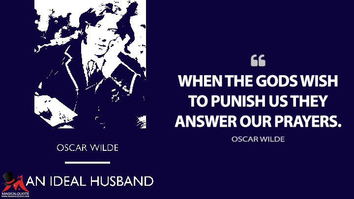 When the gods wish to punish us they answer our prayers. - Oscar Wilde (An Ideal Husband Quotes)