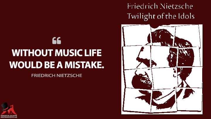 Without music life would be a mistake. - Friedrich Nietzsche (Twilight of the Idols Quotes)
