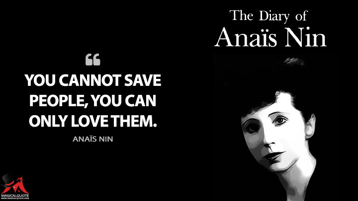 You cannot save people, you can only love them. - Anaïs Nin (The Diary of Anaïs Nin Quotes)