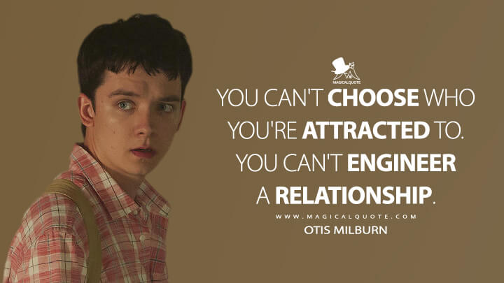You can't choose who you're attracted to. You can't engineer a relationship. - Otis Milburn (Sex Education Quotes)