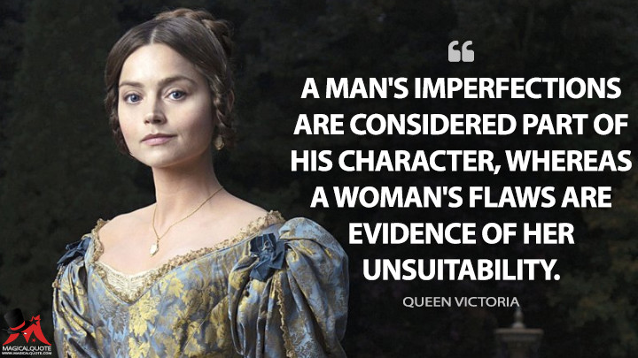 A man's imperfections are considered part of his character, whereas a woman's flaws are evidence of her unsuitability. - Queen Victoria (Victoria Quotes)