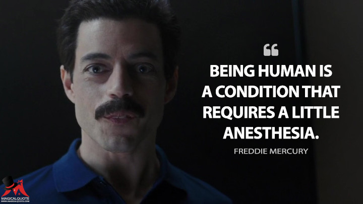 Being human is a condition that requires a little anesthesia. - Freddie Mercury (Bohemian Rhapsody Quotes)