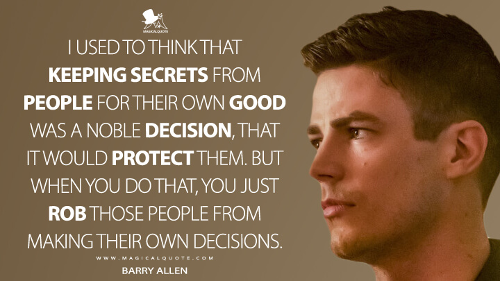 I used to think that keeping secrets from people for their own good was a noble decision, that it would protect them. But when you do that, you just rob those people from making their own decisions. - Barry Allen (The Flash Quotes)