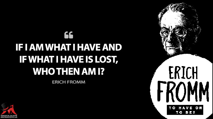 If I am what I have and if what I have is lost, who then am I? - Erich Fromm (To Have or to Be Quotes)