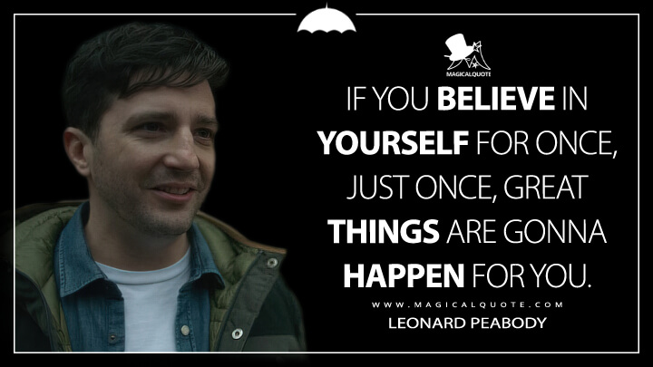 If you believe in yourself for once, just once, great things are gonna happen for you. - Leonard Peabody (The Umbrella Academy Quotes)