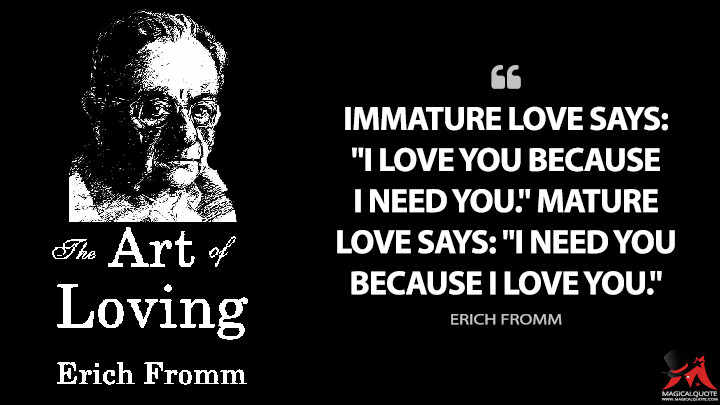 """Immature love says: """"I love you because I need you."""" Mature love says: """"I need you because I love you."""" - Erich Fromm (The Art of Loving Quotes)"""